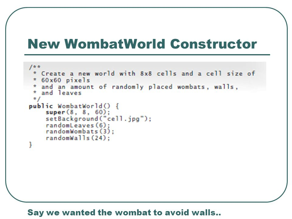 New WombatWorld Constructor Say we wanted the wombat to avoid walls..
