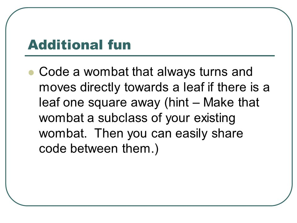Additional fun Code a wombat that always turns and moves directly towards a leaf if there is a leaf one square away (hint – Make that wombat a subclass of your existing wombat.