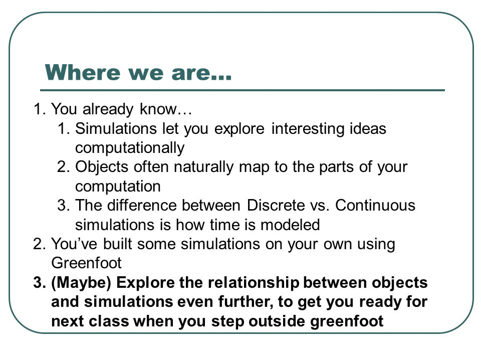 Where we are… 1.You already know… 1.Simulations let you explore interesting ideas computationally 2.Objects often naturally map to the parts of your computation 3.The difference between Discrete vs.