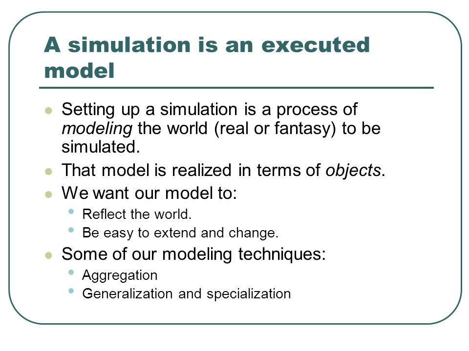 A simulation is an executed model Setting up a simulation is a process of modeling the world (real or fantasy) to be simulated.
