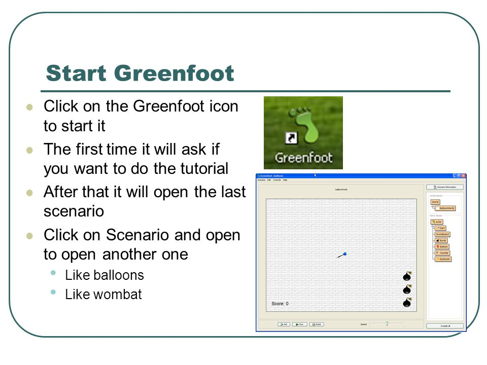 Start Greenfoot Click on the Greenfoot icon to start it The first time it will ask if you want to do the tutorial After that it will open the last scenario Click on Scenario and open to open another one Like balloons Like wombat