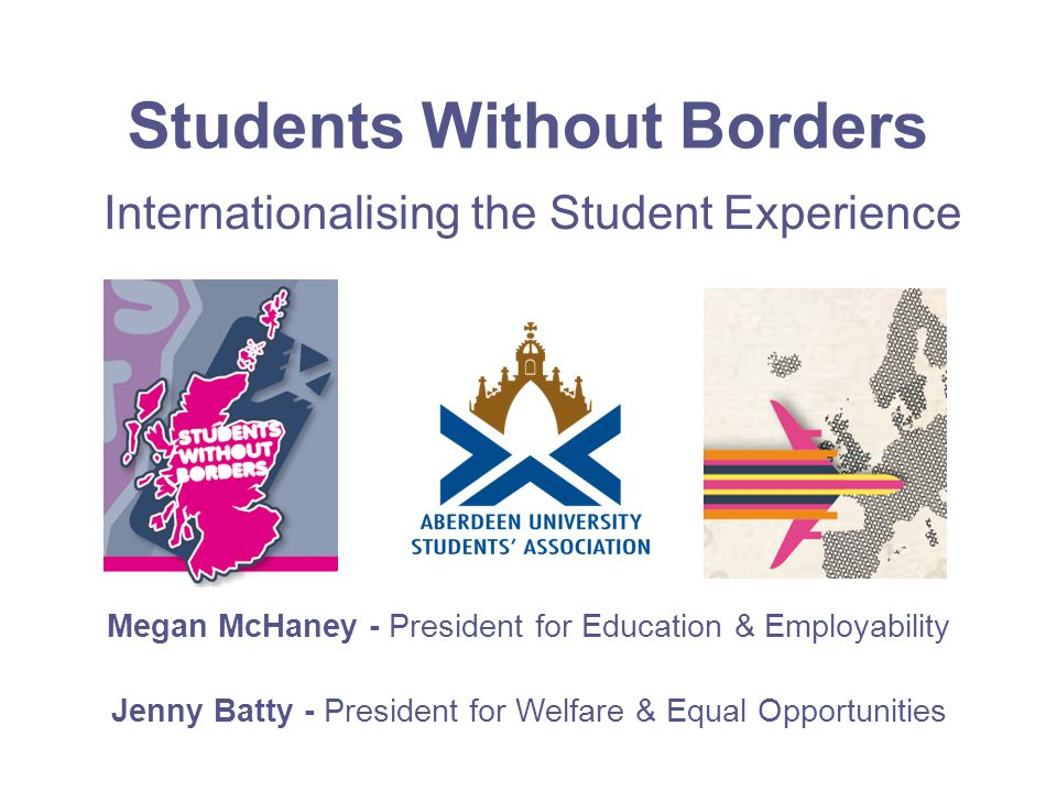 Students Without Borders Megan McHaney - President for Education & Employability Jenny Batty - President for Welfare & Equal Opportunities Internationalising the Student Experience