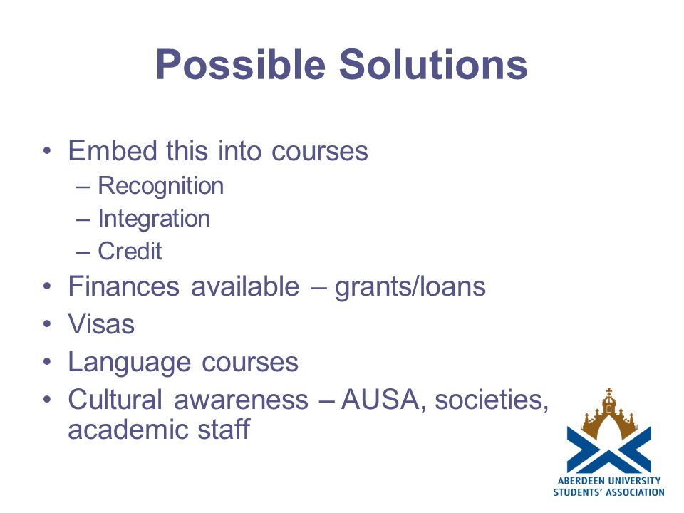 Possible Solutions Embed this into courses –Recognition –Integration –Credit Finances available – grants/loans Visas Language courses Cultural awareness – AUSA, societies, academic staff