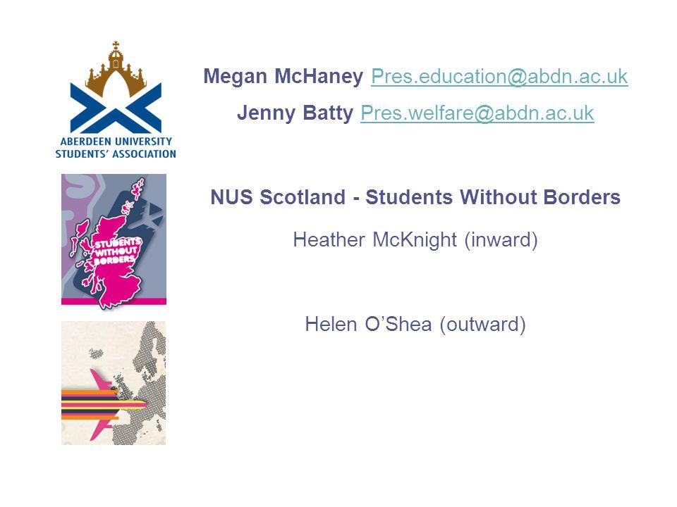 Megan McHaney Pres.education@abdn.ac.uk Jenny Batty Pres.welfare@abdn.ac.ukPres.education@abdn.ac.ukPres.welfare@abdn.ac.uk NUS Scotland - Students Without Borders Heather McKnight (inward) Helen O'Shea (outward)