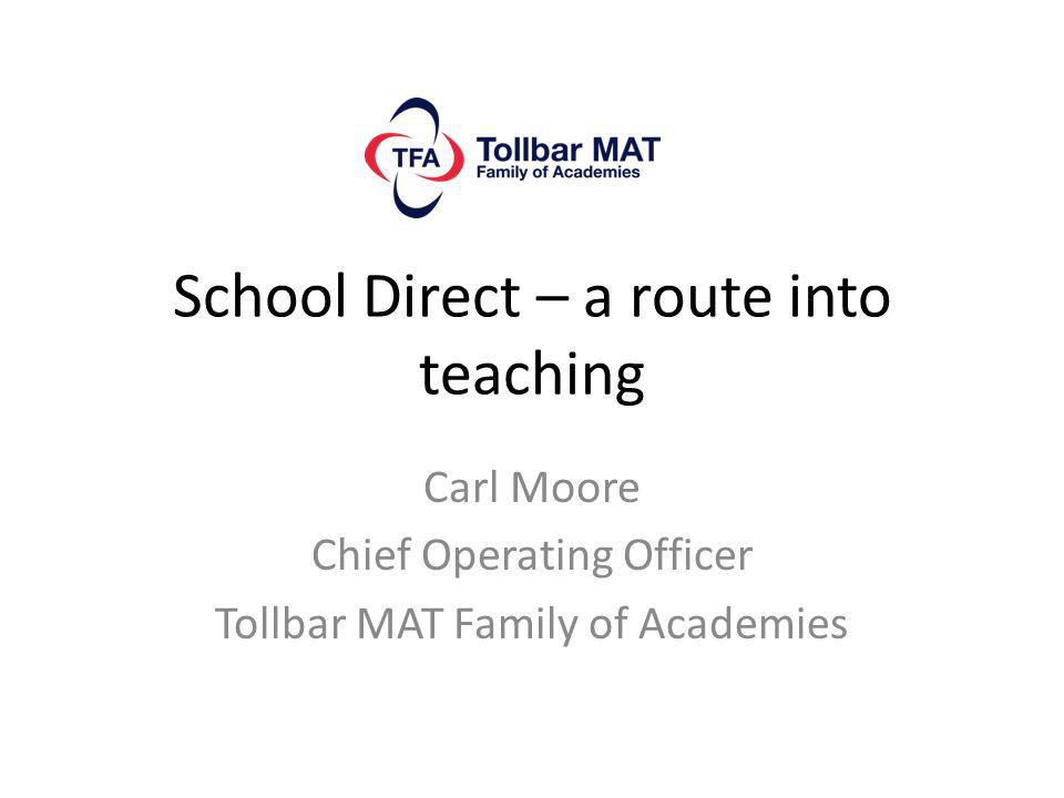 School Direct – a route into teaching Carl Moore Chief Operating Officer Tollbar MAT Family of Academies