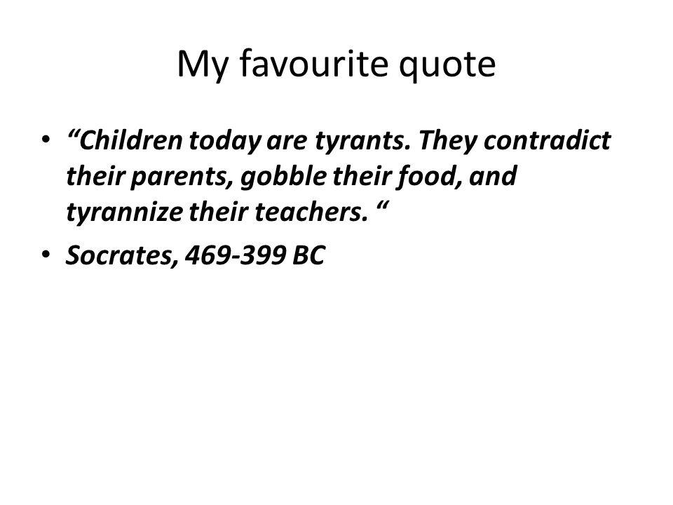 My favourite quote Children today are tyrants.