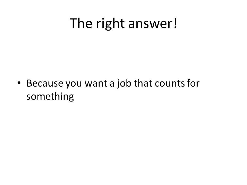 The right answer! Because you want a job that counts for something