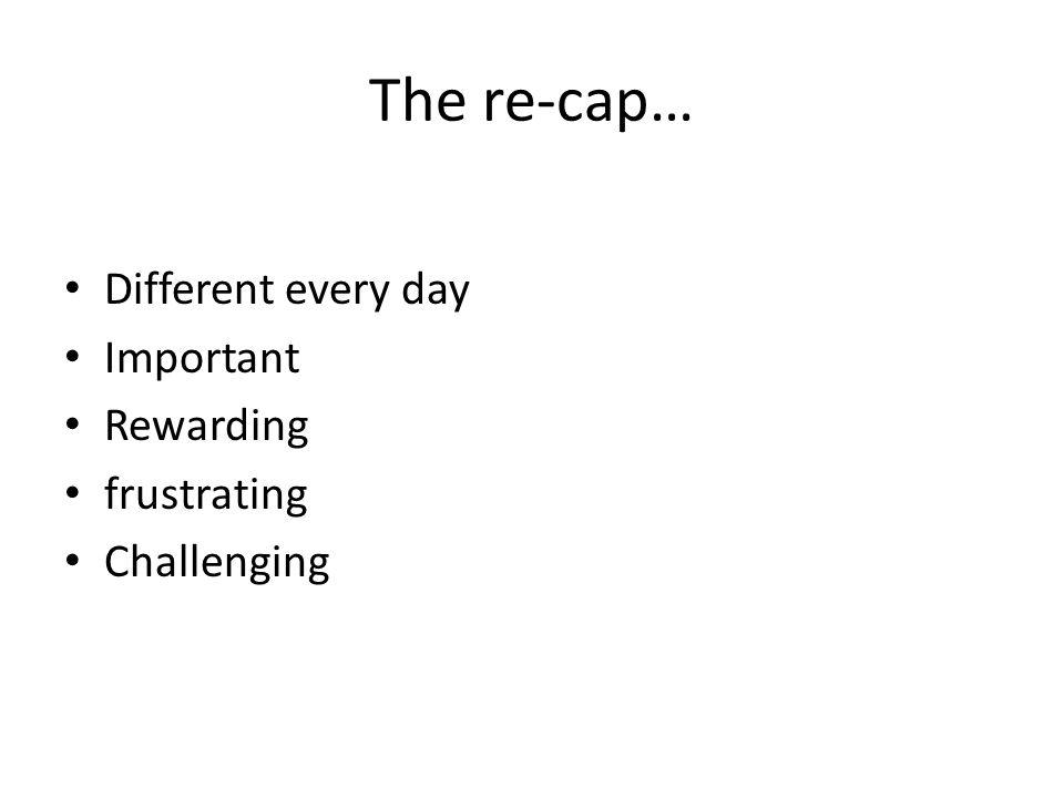 The re-cap… Different every day Important Rewarding frustrating Challenging