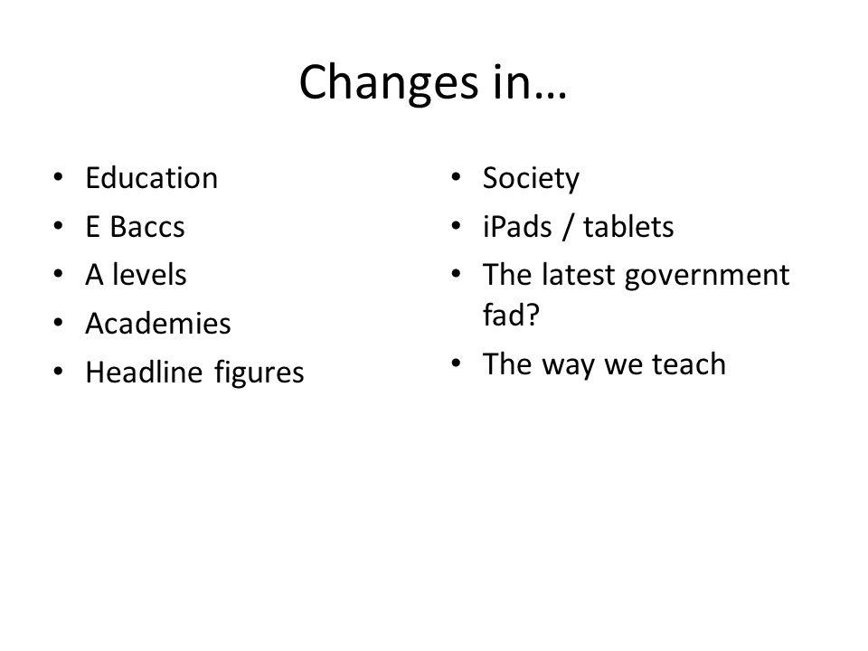 Changes in… Education E Baccs A levels Academies Headline figures Society iPads / tablets The latest government fad.