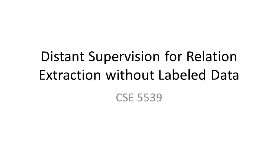Distant Supervision for Relation Extraction without Labeled Data CSE 5539