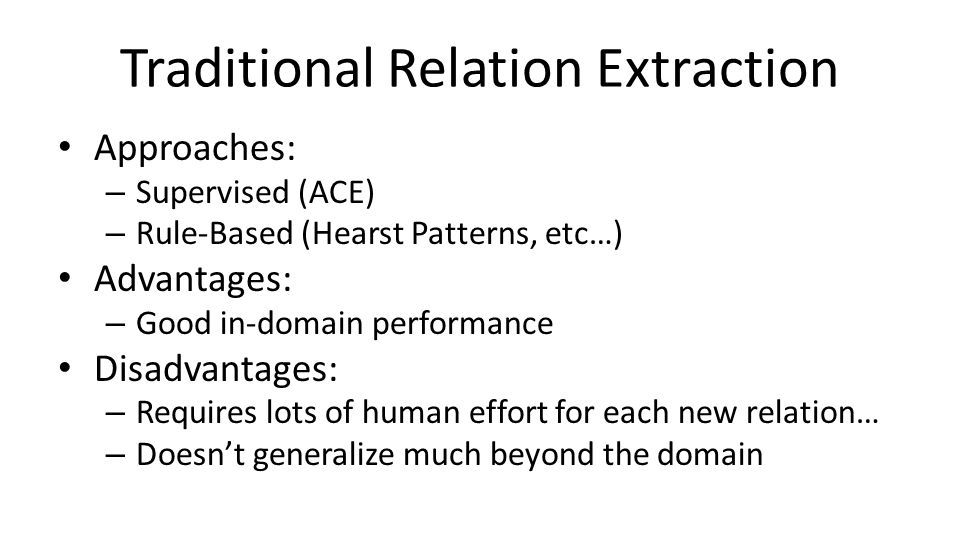 Traditional Relation Extraction Approaches: – Supervised (ACE) – Rule-Based (Hearst Patterns, etc…) Advantages: – Good in-domain performance Disadvantages: – Requires lots of human effort for each new relation… – Doesn't generalize much beyond the domain