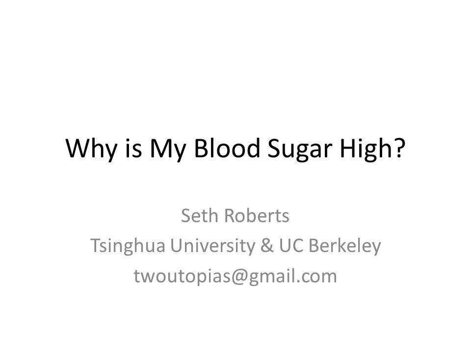 Why is My Blood Sugar High? Seth Roberts Tsinghua University & UC Berkeley twoutopias@gmail.com