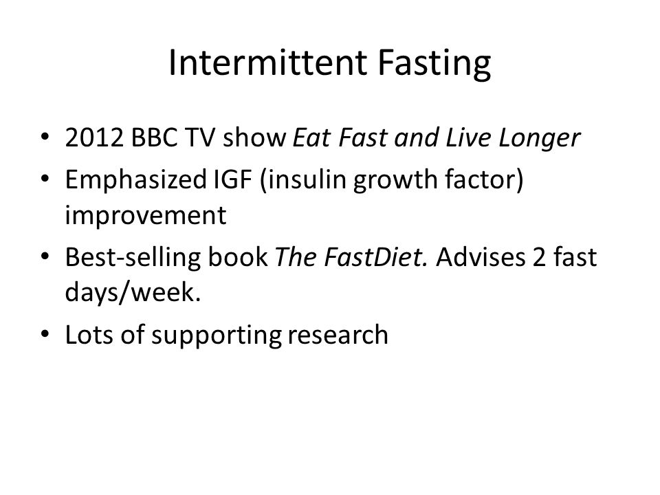 Intermittent Fasting 2012 BBC TV show Eat Fast and Live Longer Emphasized IGF (insulin growth factor) improvement Best-selling book The FastDiet. Advi