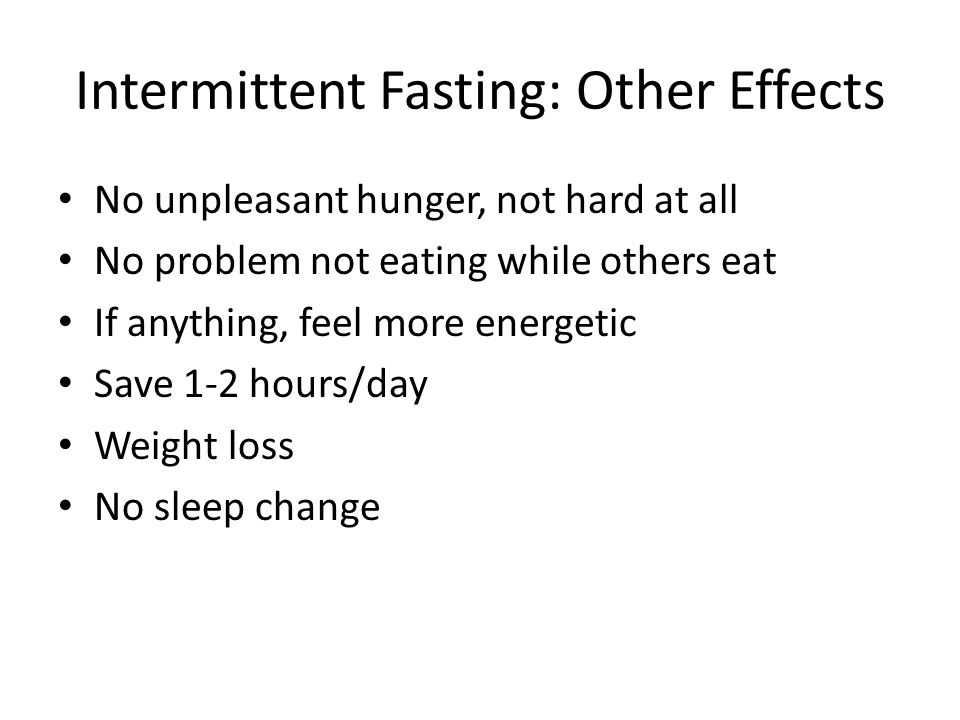 Intermittent Fasting: Other Effects No unpleasant hunger, not hard at all No problem not eating while others eat If anything, feel more energetic Save