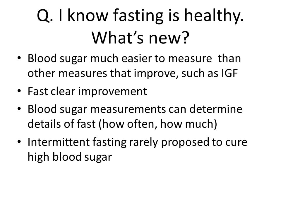 Q. I know fasting is healthy. What's new? Blood sugar much easier to measure than other measures that improve, such as IGF Fast clear improvement Bloo