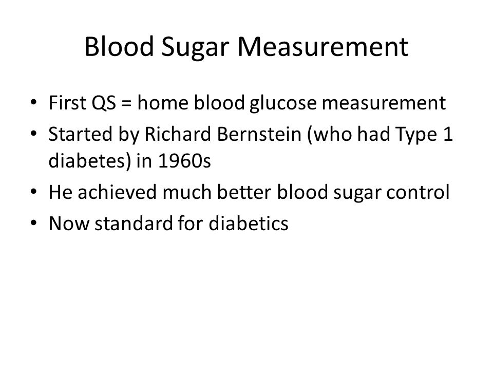 Blood Sugar Measurement First QS = home blood glucose measurement Started by Richard Bernstein (who had Type 1 diabetes) in 1960s He achieved much bet