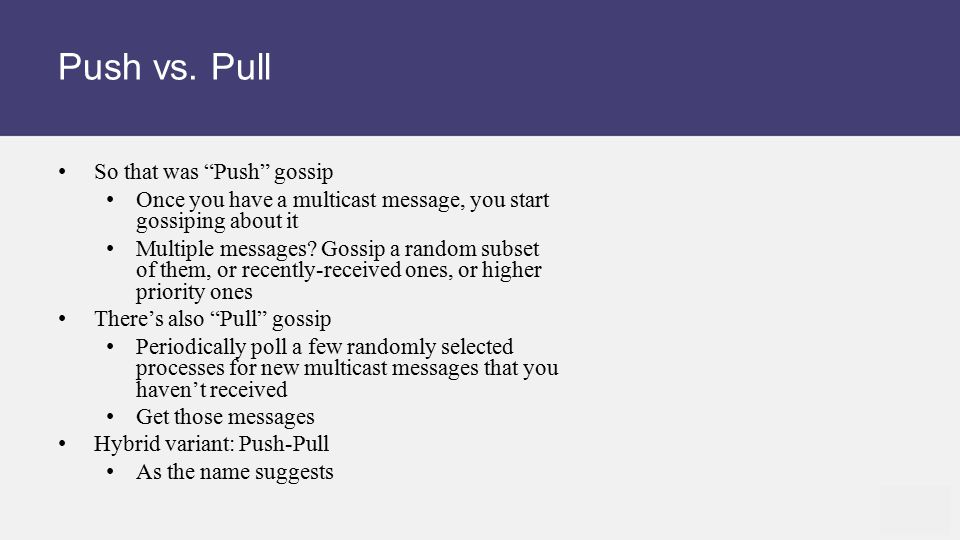 """Push vs. Pull So that was """"Push"""" gossip Once you have a multicast message, you start gossiping about it Multiple messages? Gossip a random subset of t"""