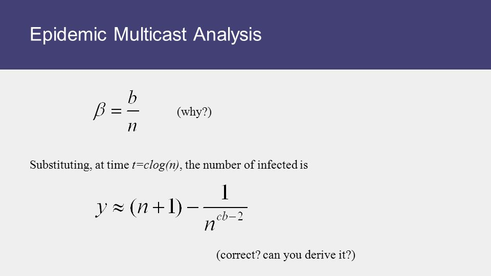 Epidemic Multicast Analysis (correct? can you derive it?) Substituting, at time t=clog(n), the number of infected is (why?)