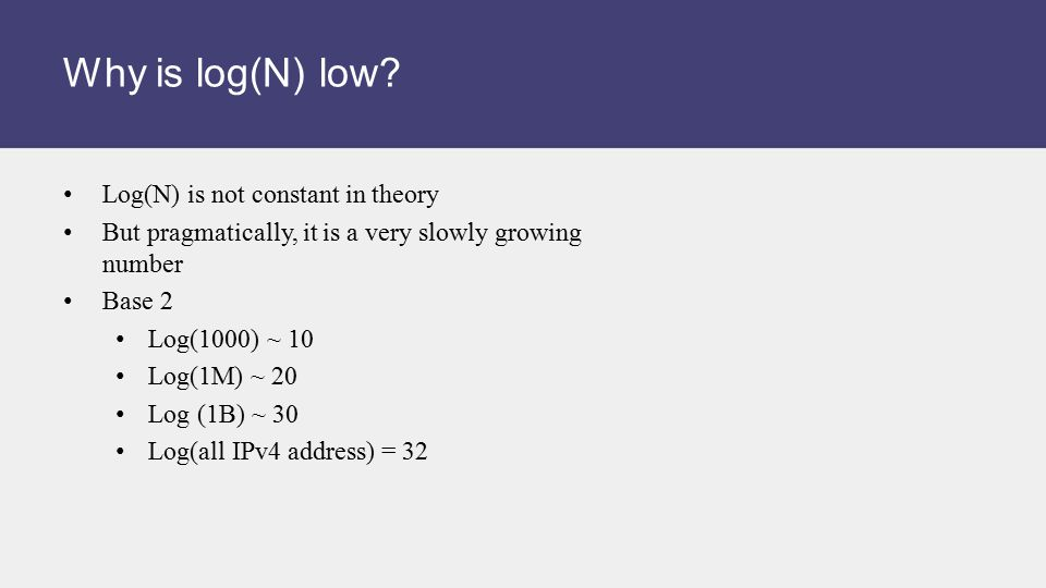 Why is log(N) low? Log(N) is not constant in theory But pragmatically, it is a very slowly growing number Base 2 Log(1000) ~ 10 Log(1M) ~ 20 Log (1B)