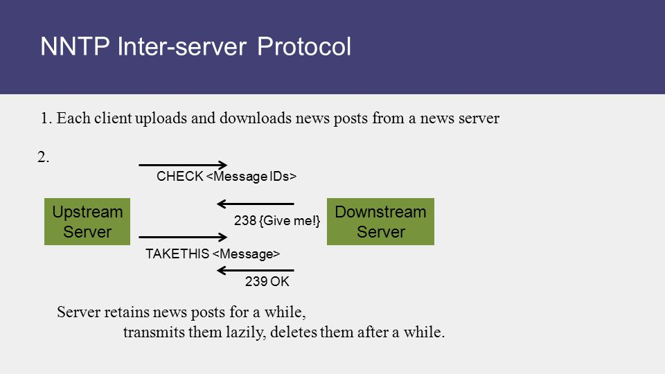 NNTP Inter-server Protocol 1. Each client uploads and downloads news posts from a news server 2. Server retains news posts for a while, transmits them