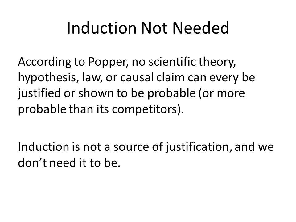 Induction Not Needed According to Popper, no scientific theory, hypothesis, law, or causal claim can every be justified or shown to be probable (or more probable than its competitors).