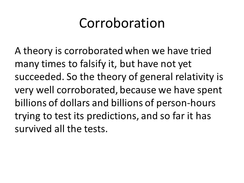 Corroboration A theory is corroborated when we have tried many times to falsify it, but have not yet succeeded.