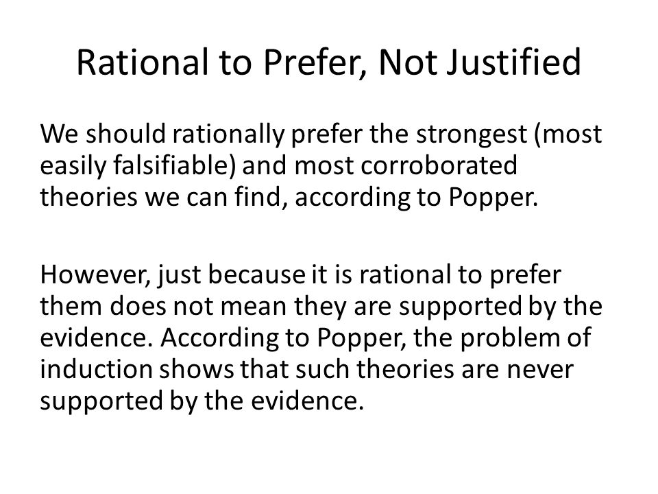 Rational to Prefer, Not Justified We should rationally prefer the strongest (most easily falsifiable) and most corroborated theories we can find, according to Popper.