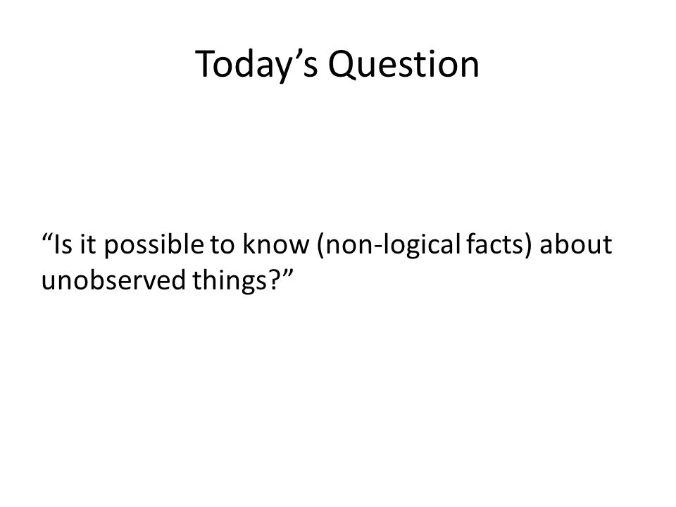 Today's Question Is it possible to know (non-logical facts) about unobserved things?
