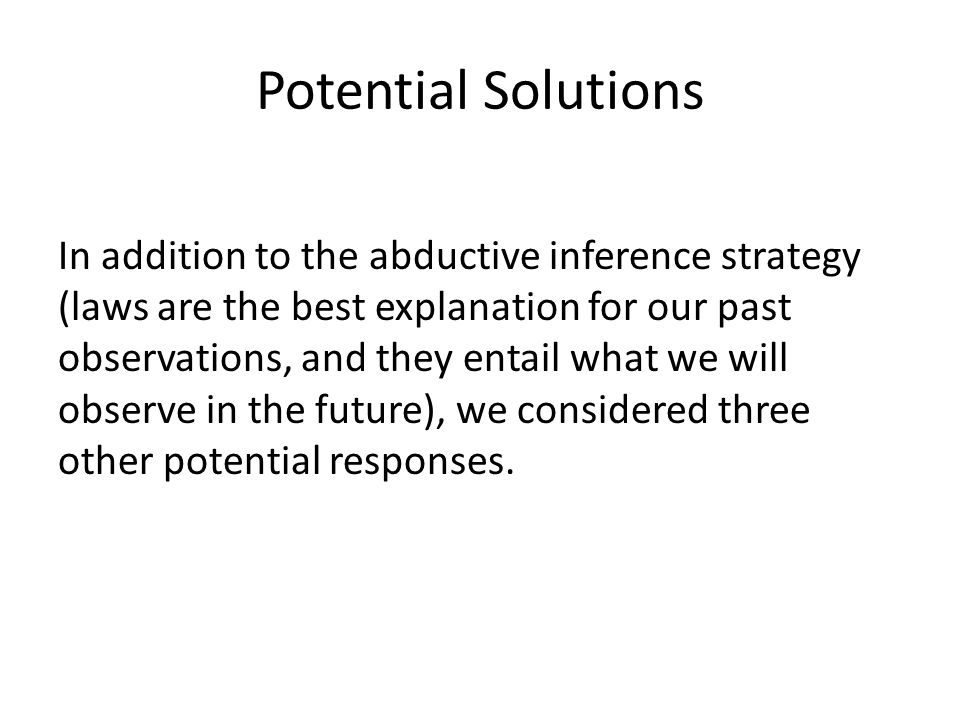 Potential Solutions In addition to the abductive inference strategy (laws are the best explanation for our past observations, and they entail what we will observe in the future), we considered three other potential responses.