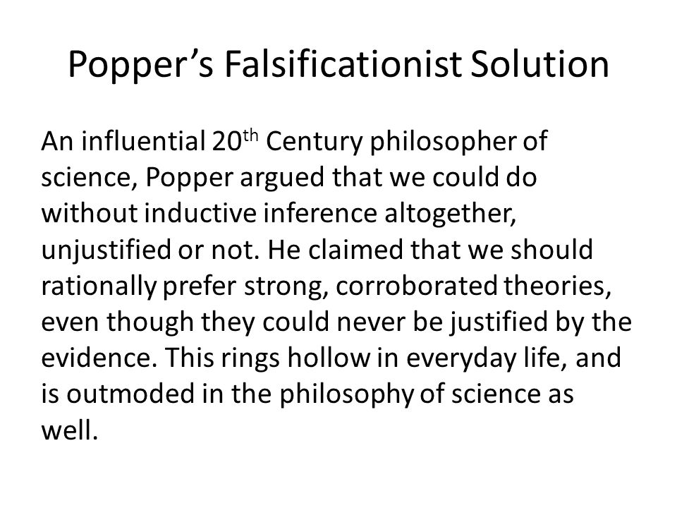Popper's Falsificationist Solution An influential 20 th Century philosopher of science, Popper argued that we could do without inductive inference altogether, unjustified or not.