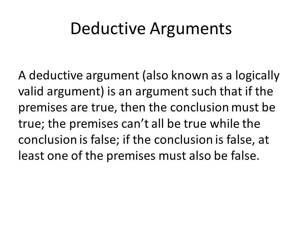 Deductive Arguments A deductive argument (also known as a logically valid argument) is an argument such that if the premises are true, then the conclusion must be true; the premises can't all be true while the conclusion is false; if the conclusion is false, at least one of the premises must also be false.