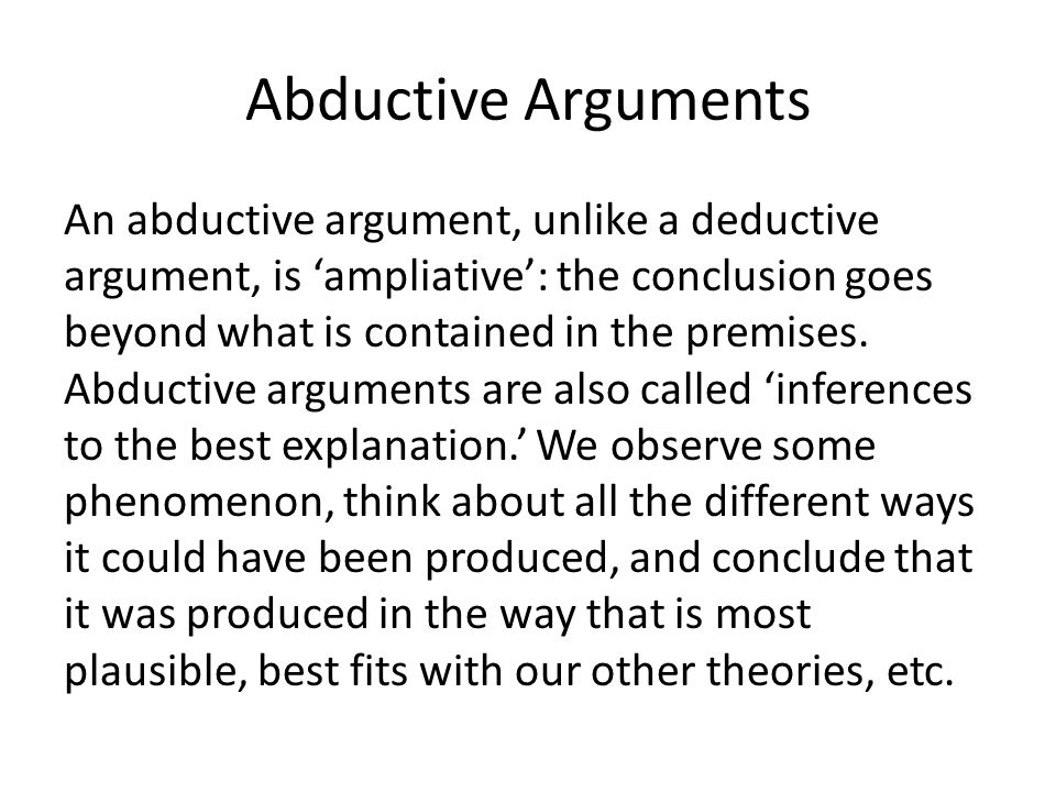 Abductive Arguments An abductive argument, unlike a deductive argument, is 'ampliative': the conclusion goes beyond what is contained in the premises.