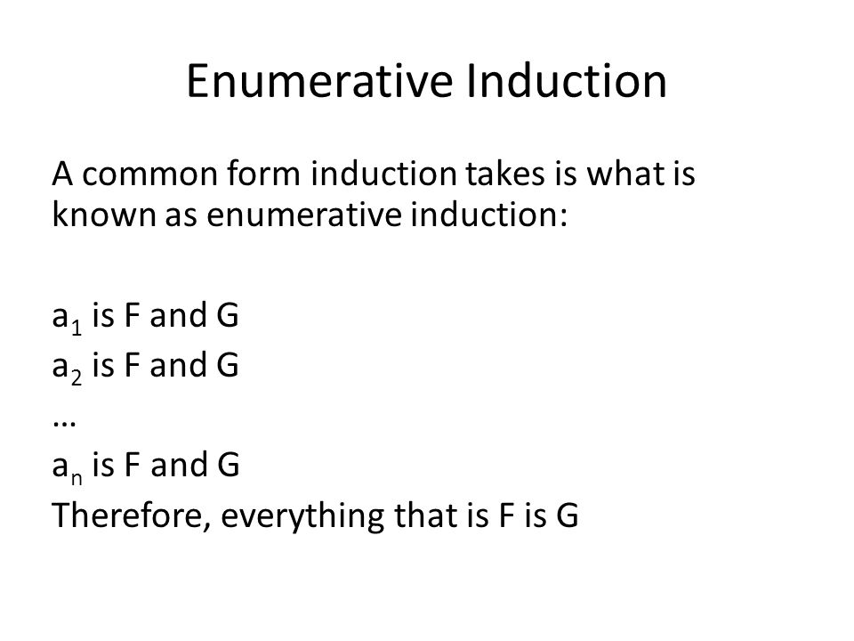 Enumerative Induction A common form induction takes is what is known as enumerative induction: a 1 is F and G a 2 is F and G … a n is F and G Therefore, everything that is F is G