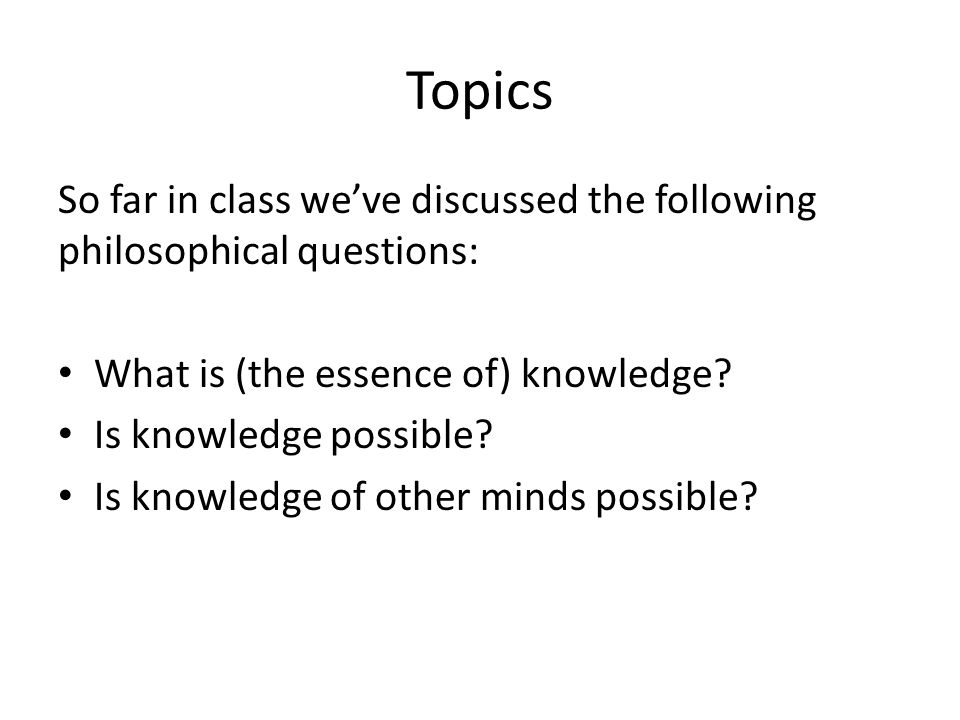 Topics So far in class we've discussed the following philosophical questions: What is (the essence of) knowledge.