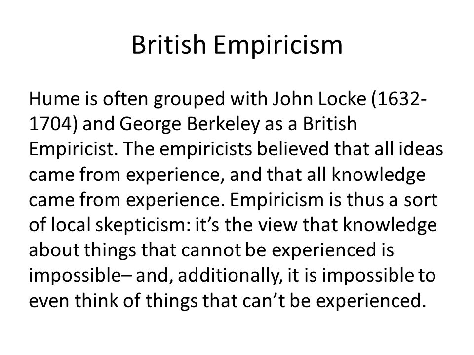 British Empiricism Hume is often grouped with John Locke (1632- 1704) and George Berkeley as a British Empiricist.
