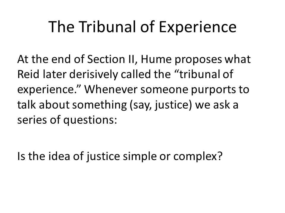 The Tribunal of Experience At the end of Section II, Hume proposes what Reid later derisively called the tribunal of experience. Whenever someone purports to talk about something (say, justice) we ask a series of questions: Is the idea of justice simple or complex?