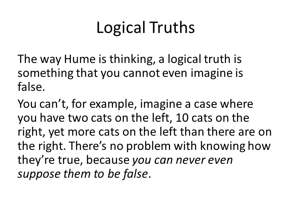 Logical Truths The way Hume is thinking, a logical truth is something that you cannot even imagine is false.