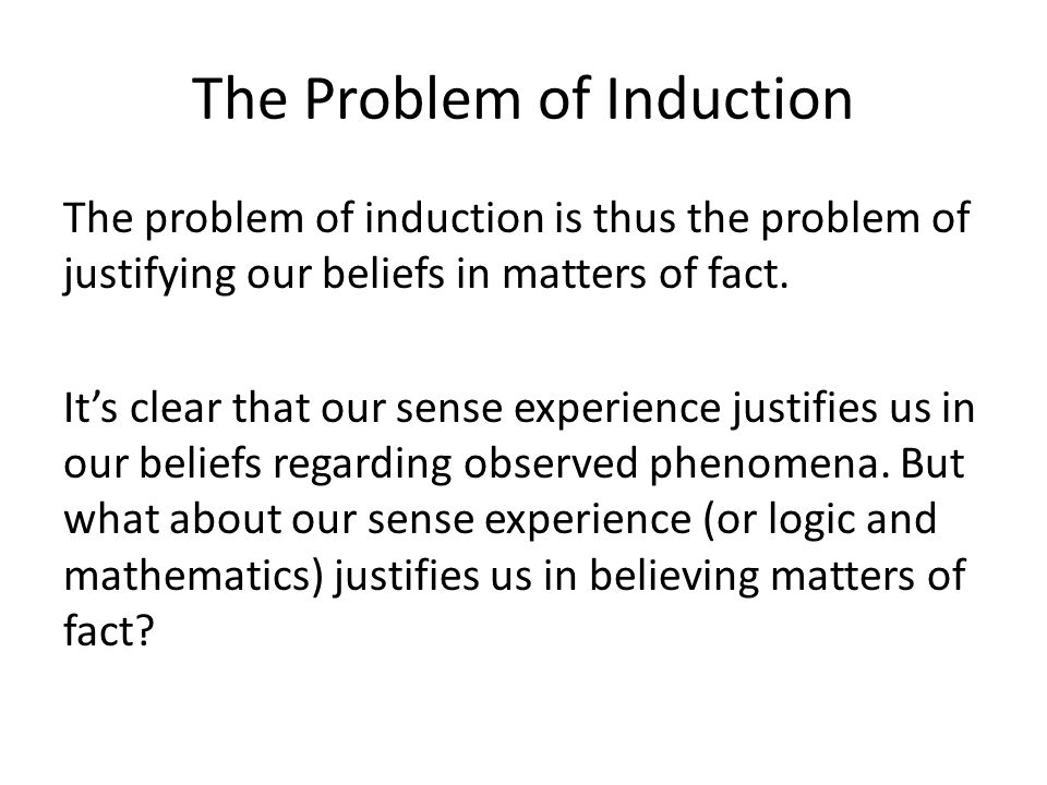 The Problem of Induction The problem of induction is thus the problem of justifying our beliefs in matters of fact.