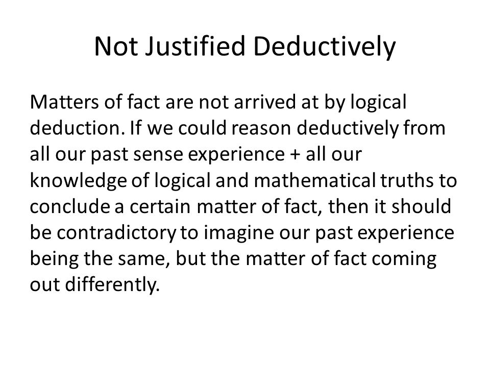 Not Justified Deductively Matters of fact are not arrived at by logical deduction.