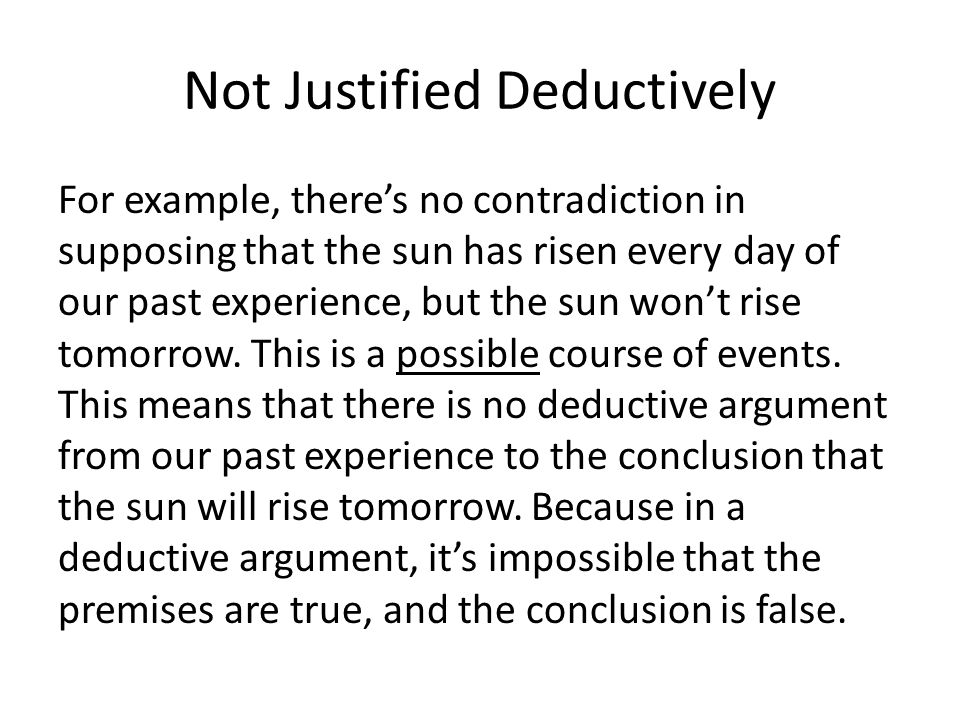 Not Justified Deductively For example, there's no contradiction in supposing that the sun has risen every day of our past experience, but the sun won't rise tomorrow.