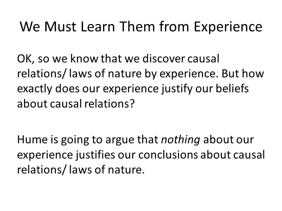 We Must Learn Them from Experience OK, so we know that we discover causal relations/ laws of nature by experience.