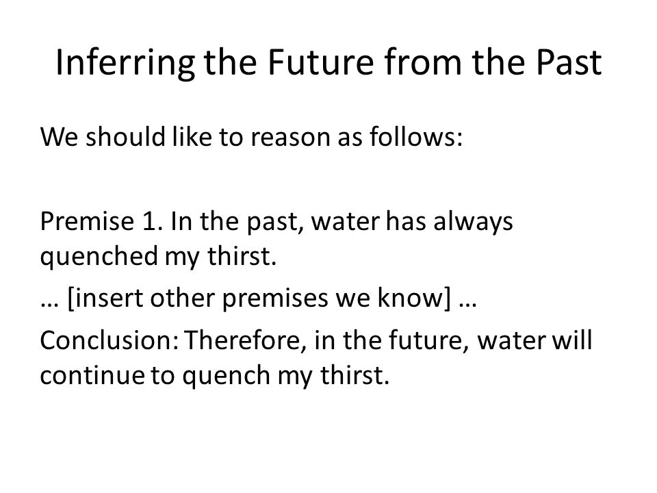 Inferring the Future from the Past We should like to reason as follows: Premise 1.