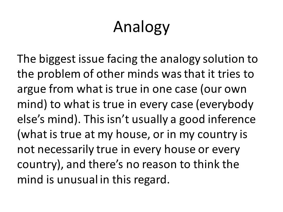 Analogy The biggest issue facing the analogy solution to the problem of other minds was that it tries to argue from what is true in one case (our own mind) to what is true in every case (everybody else's mind).