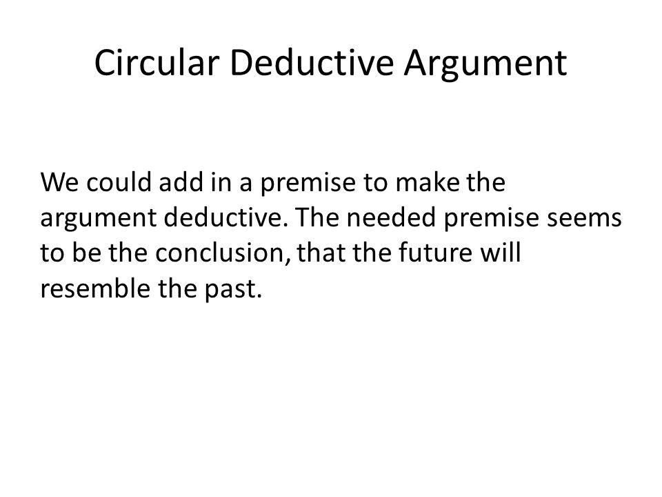 Circular Deductive Argument We could add in a premise to make the argument deductive.