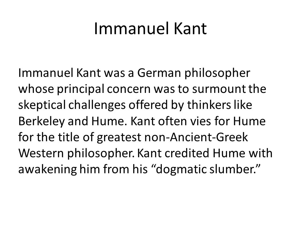 Immanuel Kant Immanuel Kant was a German philosopher whose principal concern was to surmount the skeptical challenges offered by thinkers like Berkeley and Hume.