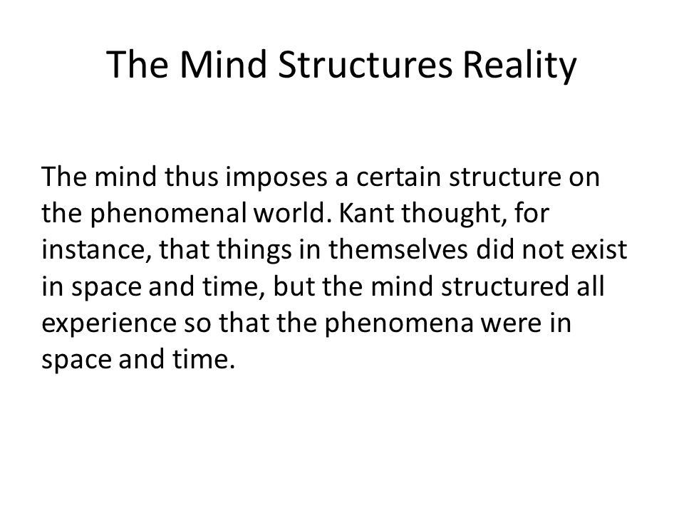 The Mind Structures Reality The mind thus imposes a certain structure on the phenomenal world.