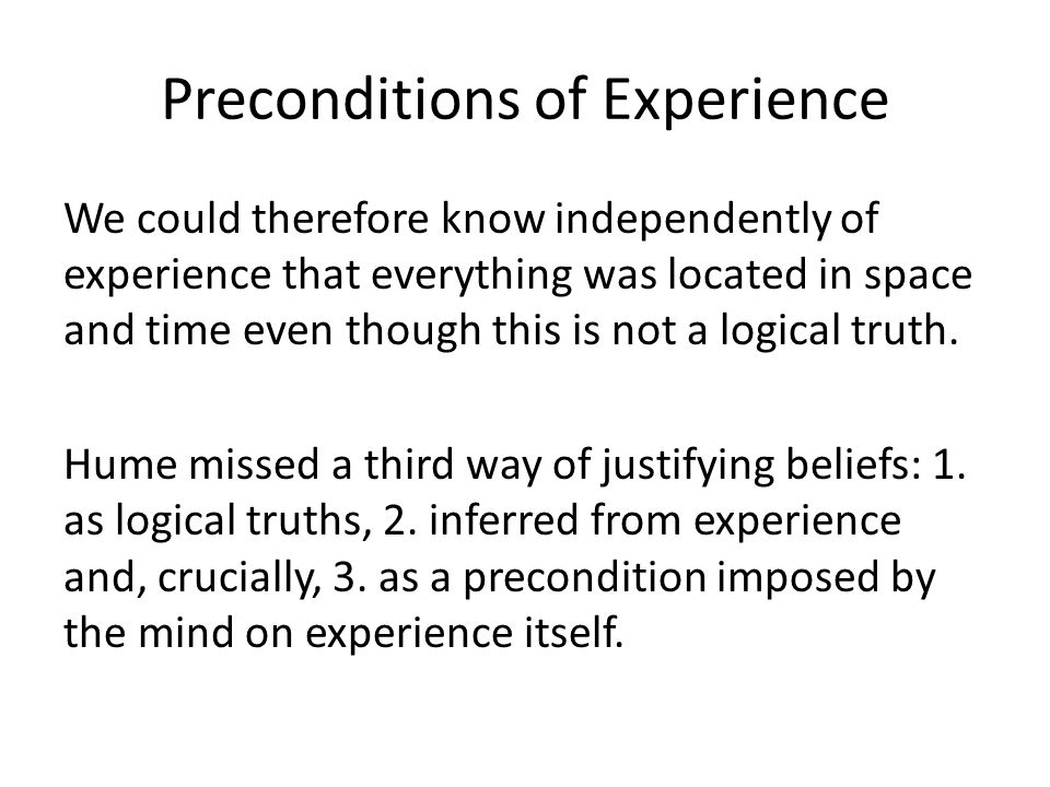 Preconditions of Experience We could therefore know independently of experience that everything was located in space and time even though this is not a logical truth.