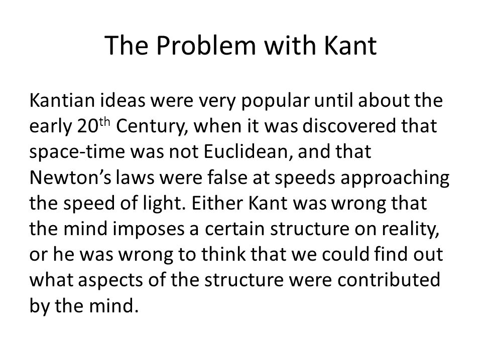 The Problem with Kant Kantian ideas were very popular until about the early 20 th Century, when it was discovered that space-time was not Euclidean, and that Newton's laws were false at speeds approaching the speed of light.