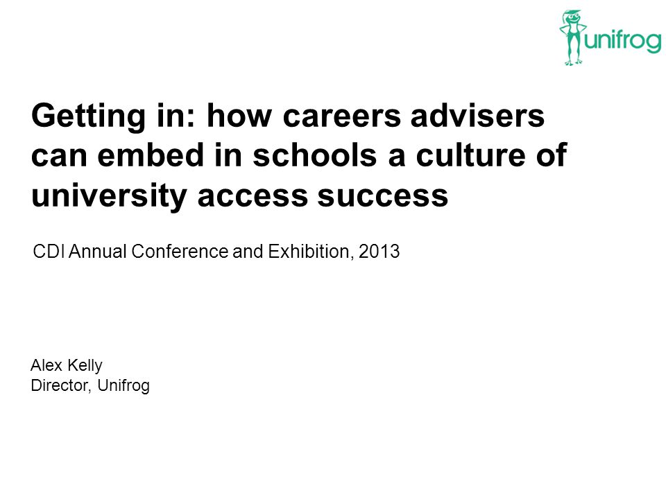 Getting in: how careers advisers can embed in schools a culture of university access success CDI Annual Conference and Exhibition, 2013 Alex Kelly Director, Unifrog