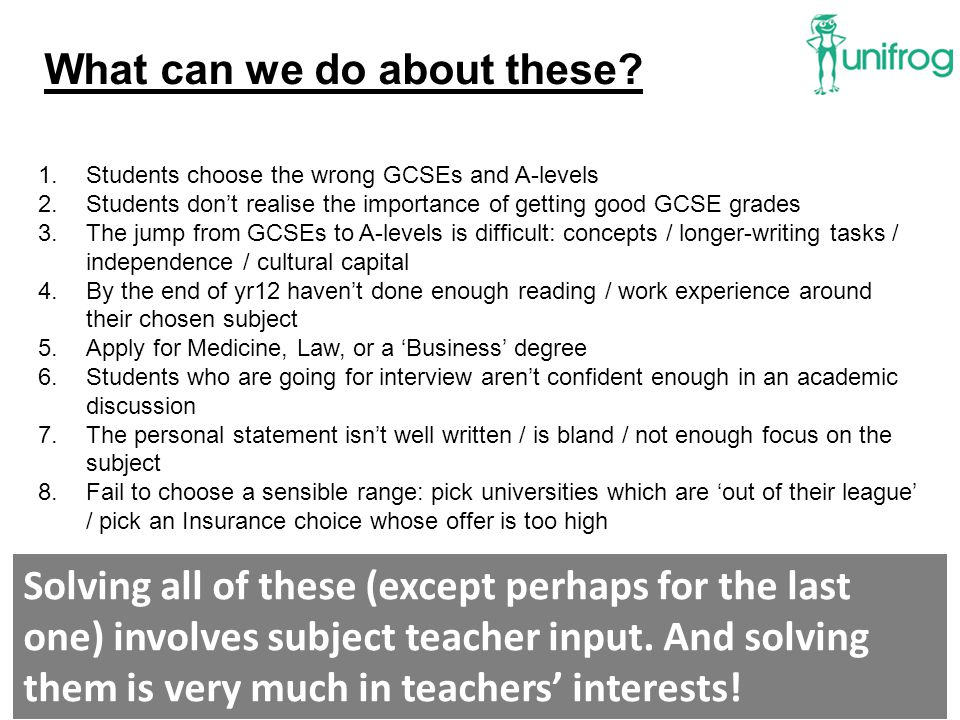 1.Students choose the wrong GCSEs and A-levels 2.Students don't realise the importance of getting good GCSE grades 3.The jump from GCSEs to A-levels is difficult: concepts / longer-writing tasks / independence / cultural capital 4.By the end of yr12 haven't done enough reading / work experience around their chosen subject 5.Apply for Medicine, Law, or a 'Business' degree 6.Students who are going for interview aren't confident enough in an academic discussion 7.The personal statement isn't well written / is bland / not enough focus on the subject 8.Fail to choose a sensible range: pick universities which are 'out of their league' / pick an Insurance choice whose offer is too high What can we do about these.